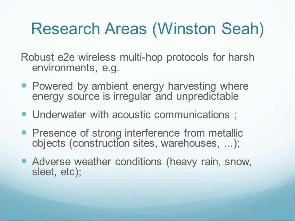 Research Areas (Winston Seah) Robust e2e wireless multi-hop protocols for harsh environments, e.g.