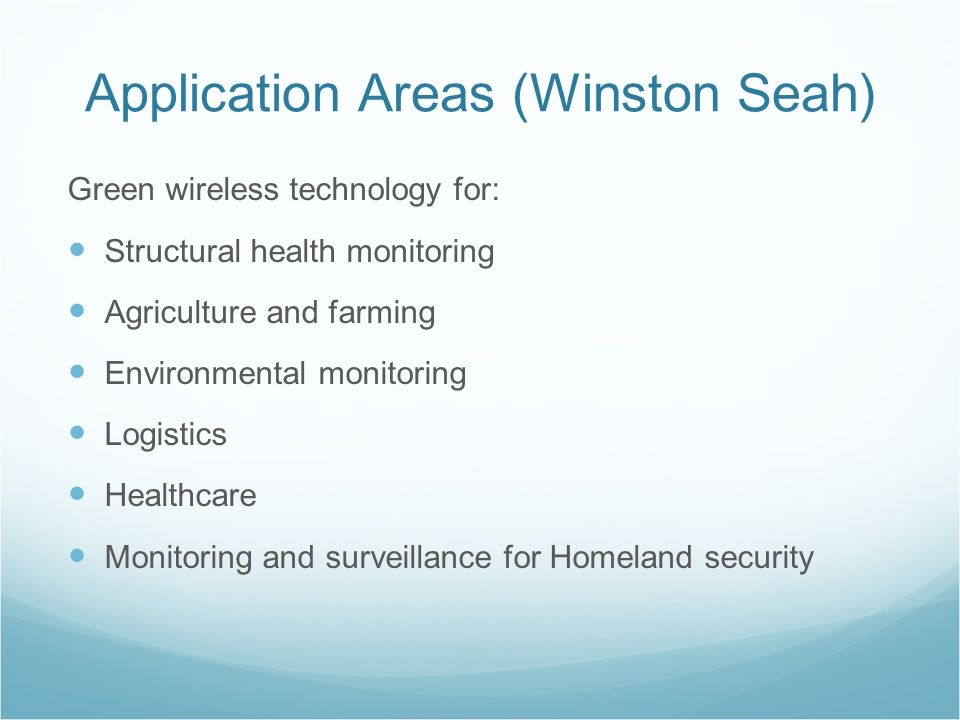 Application Areas (Winston Seah) Green wireless technology for: Structural health monitoring Agriculture and farming Environmental monitoring Logistics Healthcare Monitoring and surveillance for Homeland security