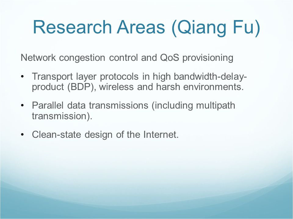 Research Areas (Qiang Fu) Network congestion control and QoS provisioning Transport layer protocols in high bandwidth-delay- product (BDP), wireless and harsh environments.