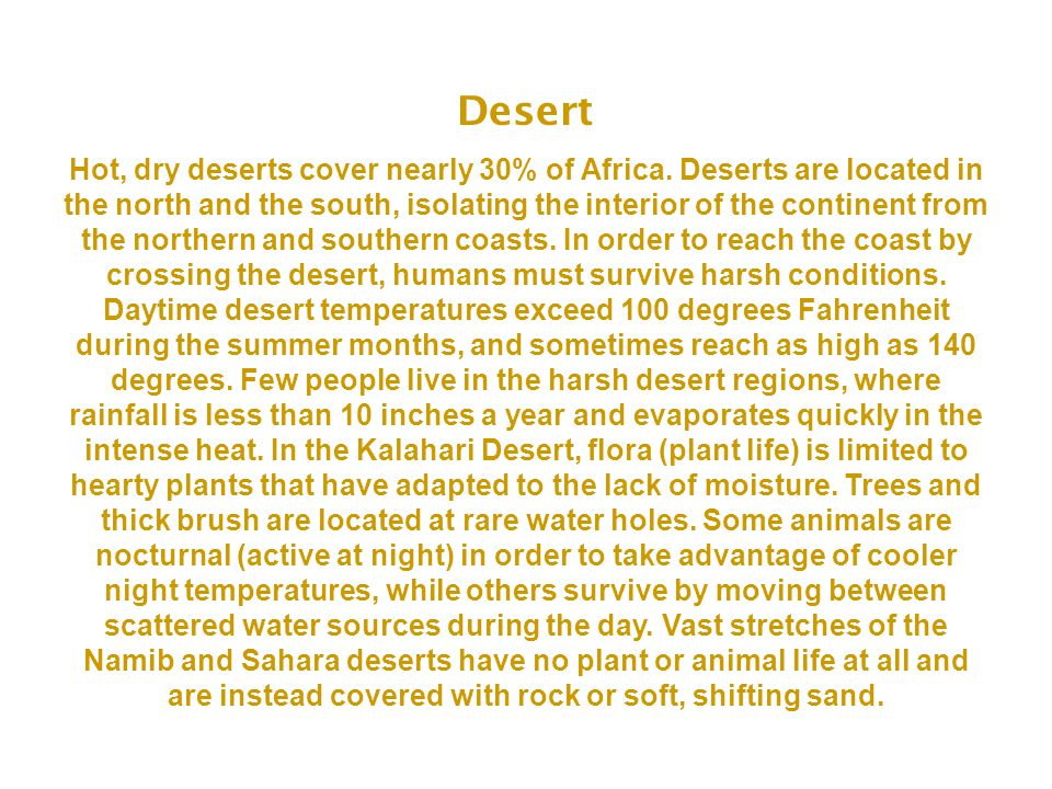 Desert Hot, dry deserts cover nearly 30% of Africa. Deserts are located in the north and the south, isolating the interior of the continent from the n