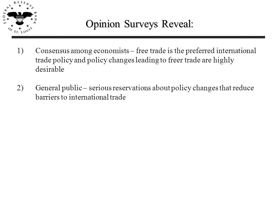Opinion Surveys Reveal: 1)Consensus among economists – free trade is the preferred international trade policy and policy changes leading to freer trade are highly desirable 2)General public – serious reservations about policy changes that reduce barriers to international trade