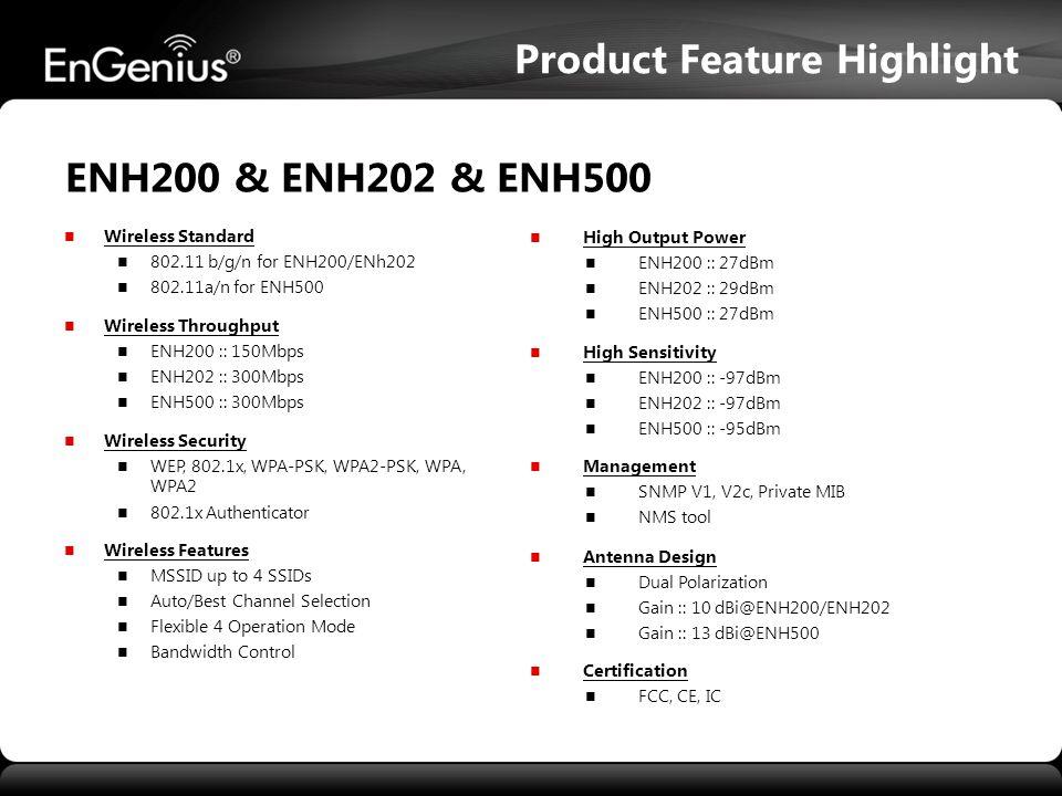 High Output Power ENH200 :: 27dBm ENH202 :: 29dBm ENH500 :: 27dBm High Sensitivity ENH200 :: -97dBm ENH202 :: -97dBm ENH500 :: -95dBm Management SNMP V1, V2c, Private MIB NMS tool Antenna Design Dual Polarization Gain :: 10 dBi@ENH200/ENH202 Gain :: 13 dBi@ENH500 Certification FCC, CE, IC Wireless Standard 802.11 b/g/n for ENH200/ENh202 802.11a/n for ENH500 Wireless Throughput ENH200 :: 150Mbps ENH202 :: 300Mbps ENH500 :: 300Mbps Wireless Security WEP, 802.1x, WPA-PSK, WPA2-PSK, WPA, WPA2 802.1x Authenticator Wireless Features MSSID up to 4 SSIDs Auto/Best Channel Selection Flexible 4 Operation Mode Bandwidth Control ENH200 & ENH202 & ENH500 Product Feature Highlight