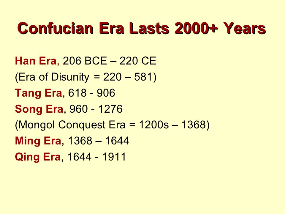 Confucian Era Lasts 2000+ Years Han Era, 206 BCE – 220 CE (Era of Disunity = 220 – 581) Tang Era, 618 - 906 Song Era, 960 - 1276 (Mongol Conquest Era
