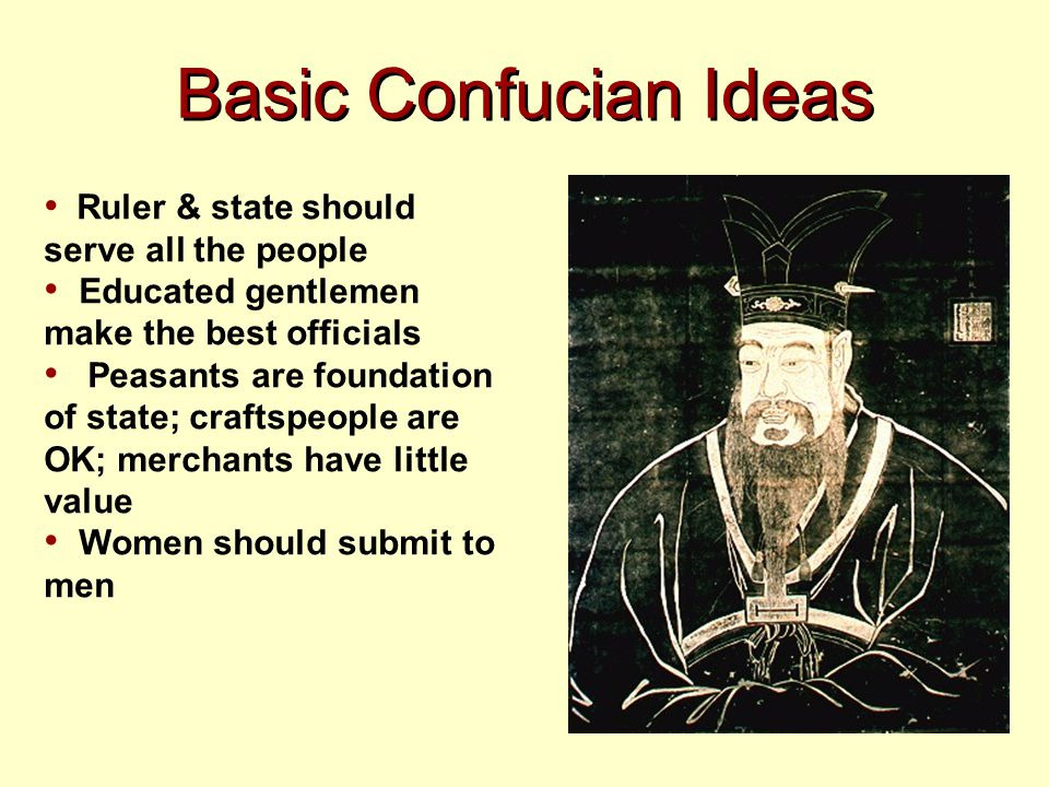Basic Confucian Ideas Ruler & state should serve all the people Educated gentlemen make the best officials Peasants are foundation of state; craftspeo