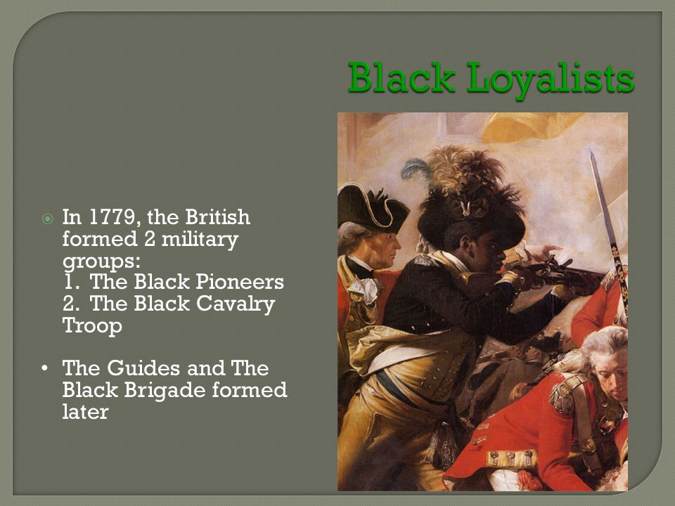  In 1779, the British formed 2 military groups: 1. The Black Pioneers 2. The Black Cavalry Troop The Guides and The Black Brigade formed later