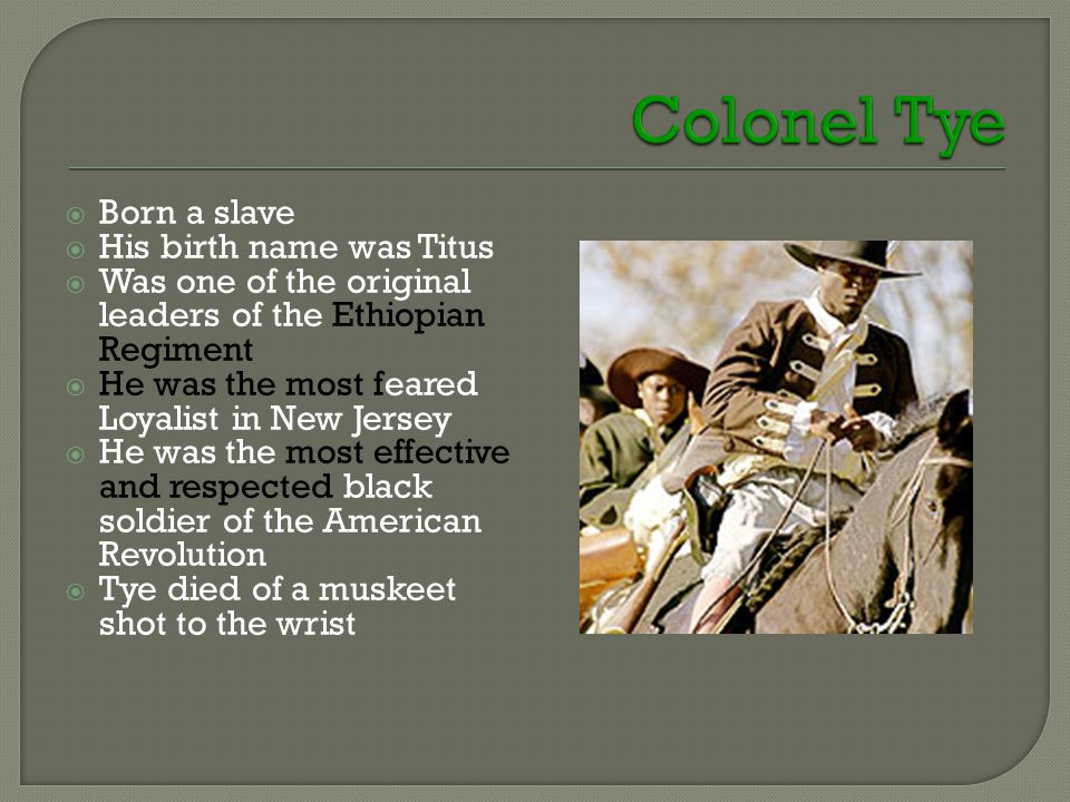  Born a slave  His birth name was Titus  Was one of the original leaders of the Ethiopian Regiment  He was the most feared Loyalist in New Jersey  He was the most effective and respected black soldier of the American Revolution  Tye died of a muskeet shot to the wrist