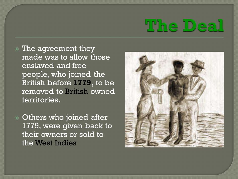  The agreement they made was to allow those enslaved and free people, who joined the British before 1779, to be removed to British owned territories.