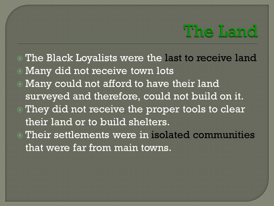 The Black Loyalists were the last to receive land  Many did not receive town lots  Many could not afford to have their land surveyed and therefore