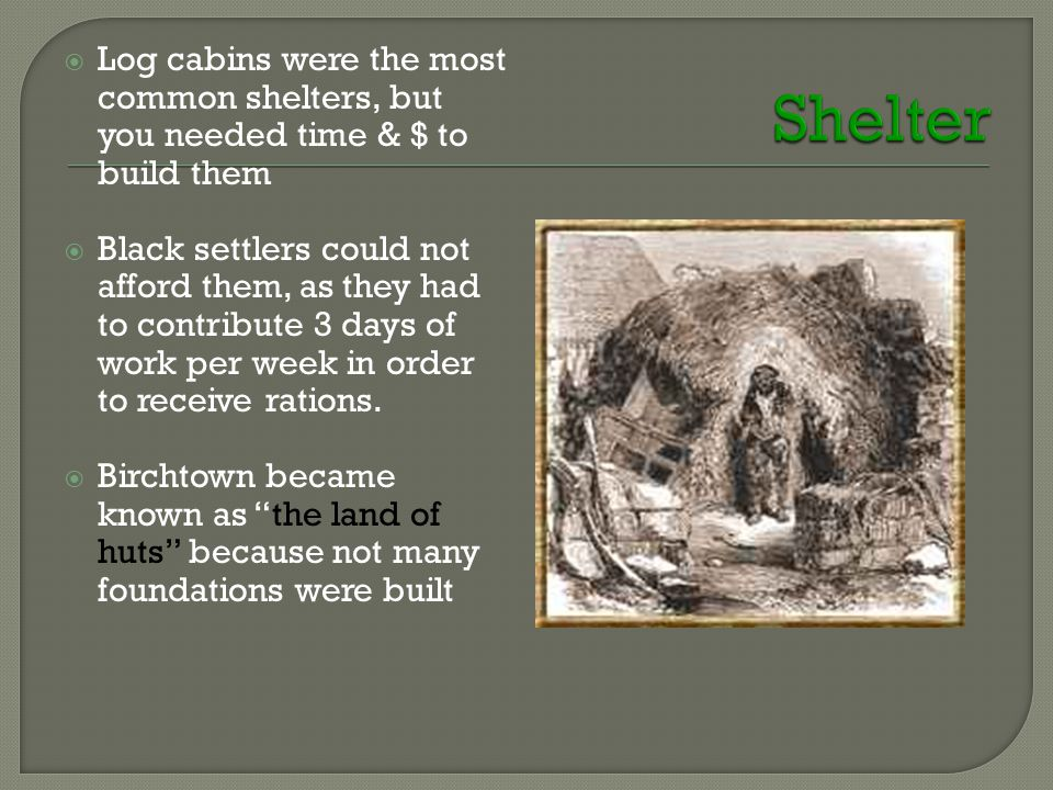  Log cabins were the most common shelters, but you needed time & $ to build them  Black settlers could not afford them, as they had to contribute 3 days of work per week in order to receive rations.
