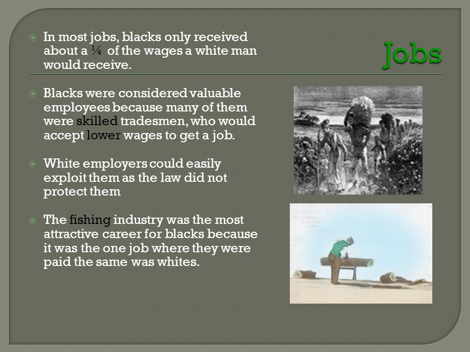  In most jobs, blacks only received about a ¼ of the wages a white man would receive.  Blacks were considered valuable employees because many of the