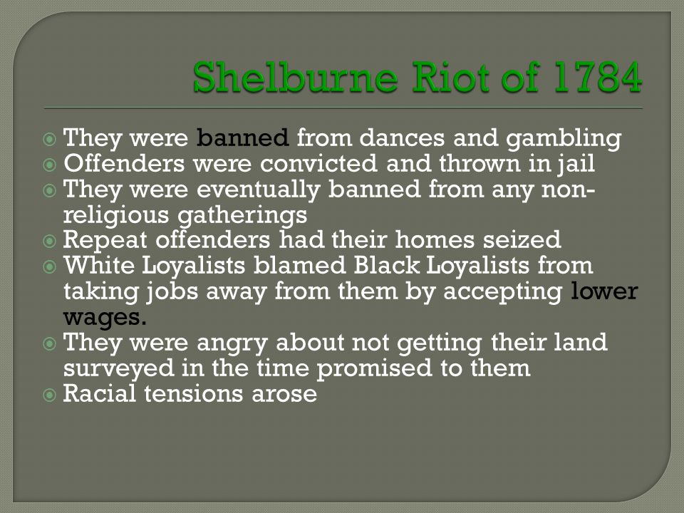  They were banned from dances and gambling  Offenders were convicted and thrown in jail  They were eventually banned from any non- religious gatherings  Repeat offenders had their homes seized  White Loyalists blamed Black Loyalists from taking jobs away from them by accepting lower wages.