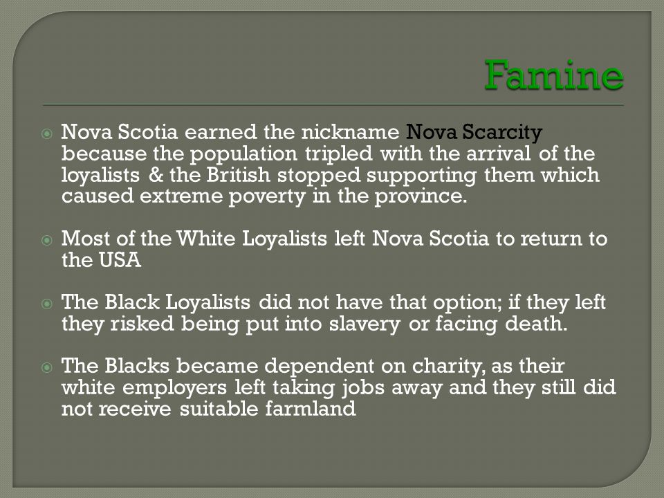  Nova Scotia earned the nickname Nova Scarcity because the population tripled with the arrival of the loyalists & the British stopped supporting them which caused extreme poverty in the province.
