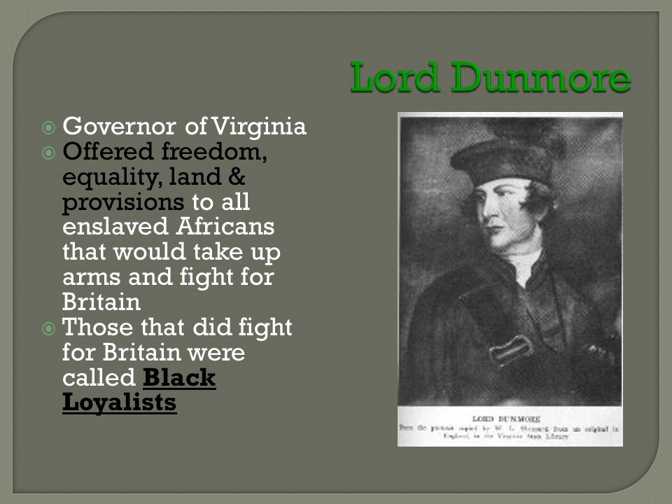  Governor of Virginia  Offered freedom, equality, land & provisions to all enslaved Africans that would take up arms and fight for Britain  Those that did fight for Britain were called Black Loyalists