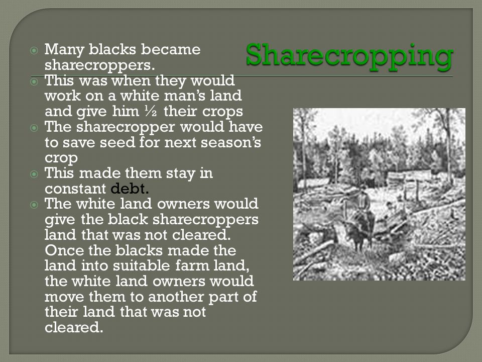  Many blacks became sharecroppers.  This was when they would work on a white man's land and give him ½ their crops  The sharecropper would have to