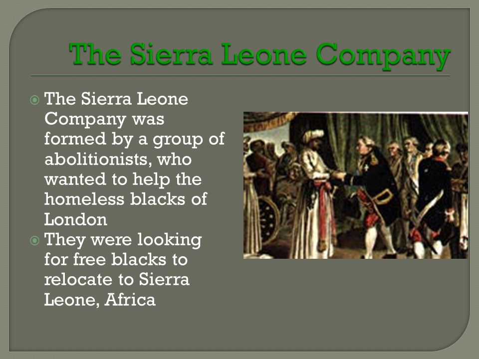  The Sierra Leone Company was formed by a group of abolitionists, who wanted to help the homeless blacks of London  They were looking for free blacks to relocate to Sierra Leone, Africa