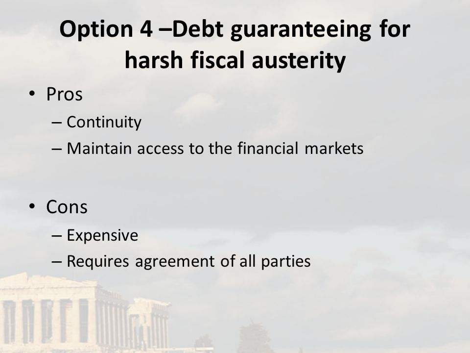 Option 4 –Debt guaranteeing for harsh fiscal austerity Pros – Continuity – Maintain access to the financial markets Cons – Expensive – Requires agreement of all parties