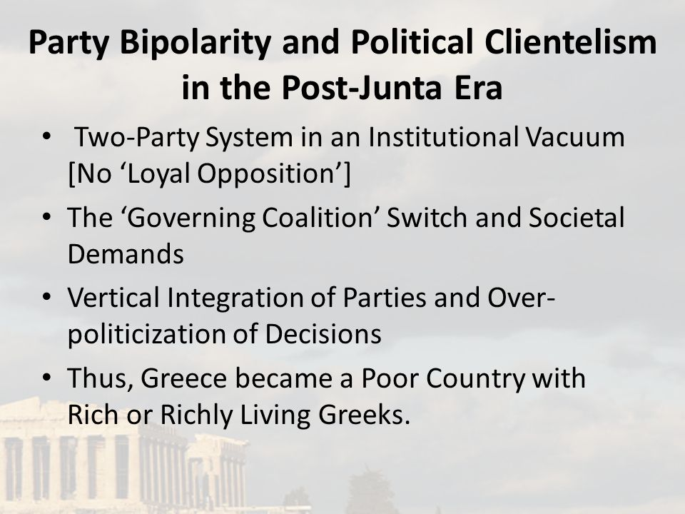 Party Bipolarity and Political Clientelism in the Post-Junta Era Two-Party System in an Institutional Vacuum [No 'Loyal Opposition'] The 'Governing Coalition' Switch and Societal Demands Vertical Integration of Parties and Over- politicization of Decisions Thus, Greece became a Poor Country with Rich or Richly Living Greeks.