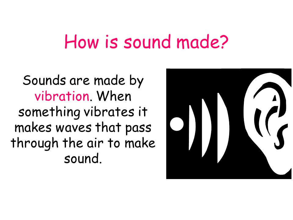 How is sound made.Sounds are made by vibration.