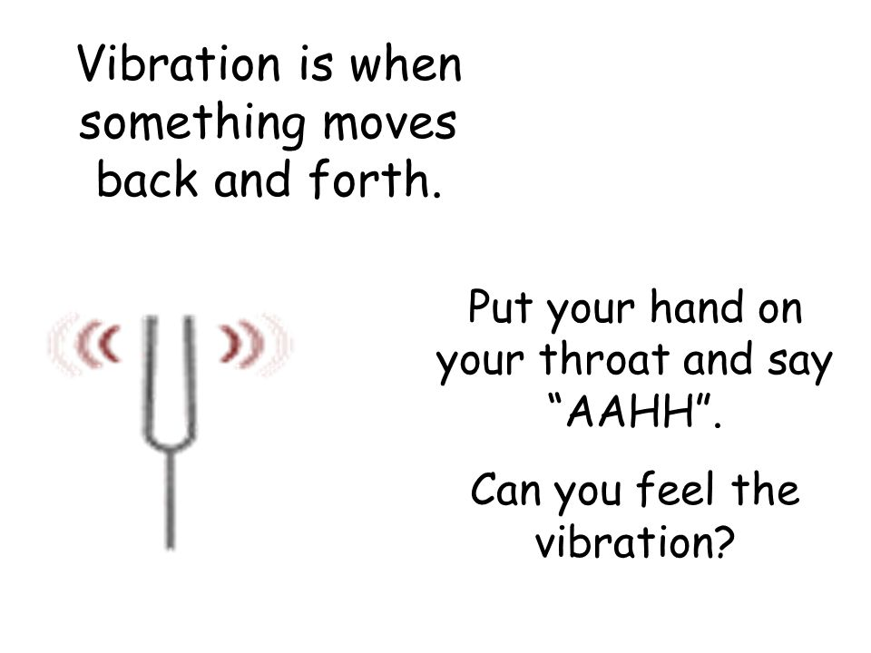 Vibration is when something moves back and forth.Put your hand on your throat and say AAHH .