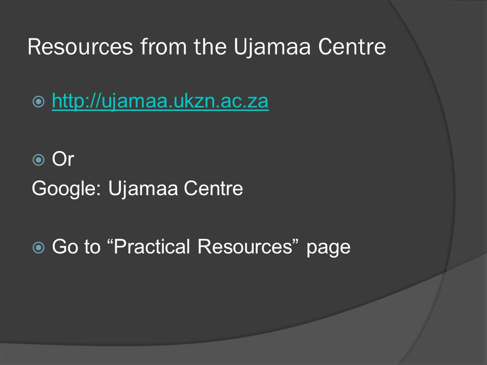 Resources from the Ujamaa Centre  http://ujamaa.ukzn.ac.za http://ujamaa.ukzn.ac.za  Or Google: Ujamaa Centre  Go to Practical Resources page