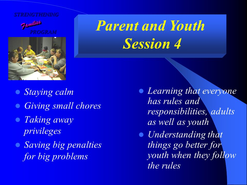 STRENGTHENING PROGRAM PROGRAM FamiliesFamilies Parent and Youth Session 4 Staying calm Giving small chores Taking away privileges Saving big penalties for big problems Learning that everyone has rules and responsibilities, adults as well as youth Understanding that things go better for youth when they follow the rules