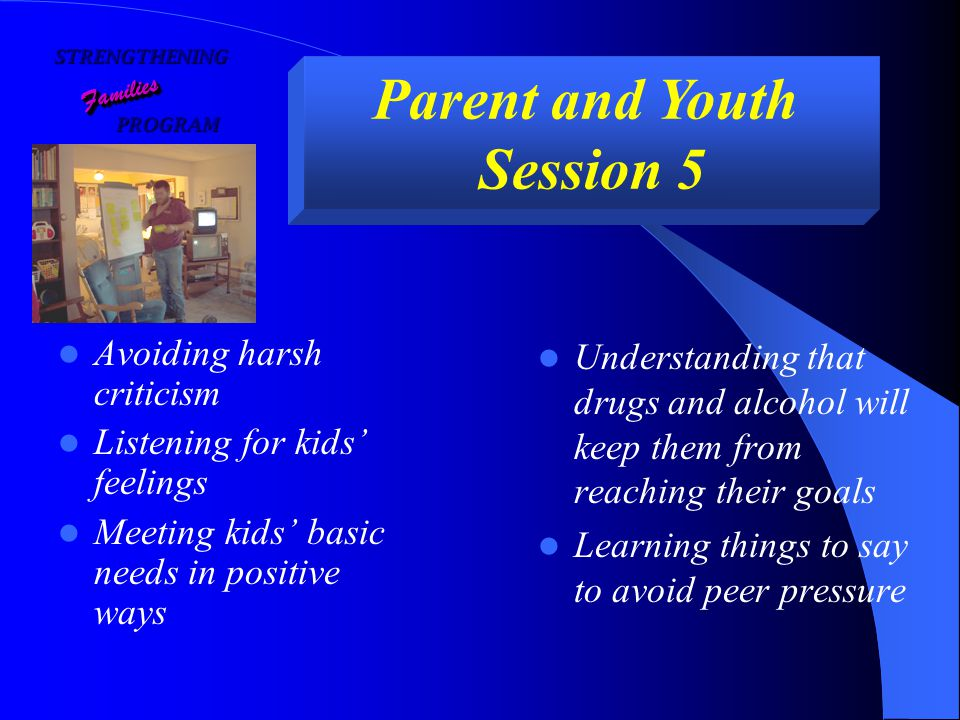 STRENGTHENING PROGRAM PROGRAM FamiliesFamilies Parent and Youth Session 5 Avoiding harsh criticism Listening for kids' feelings Meeting kids' basic needs in positive ways Understanding that drugs and alcohol will keep them from reaching their goals Learning things to say to avoid peer pressure