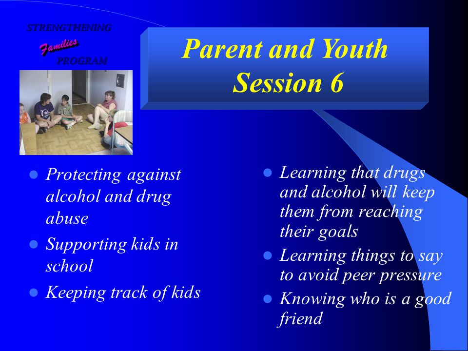 STRENGTHENING PROGRAM PROGRAM FamiliesFamilies Parent and Youth Session 6 Protecting against alcohol and drug abuse Supporting kids in school Keeping track of kids Learning that drugs and alcohol will keep them from reaching their goals Learning things to say to avoid peer pressure Knowing who is a good friend