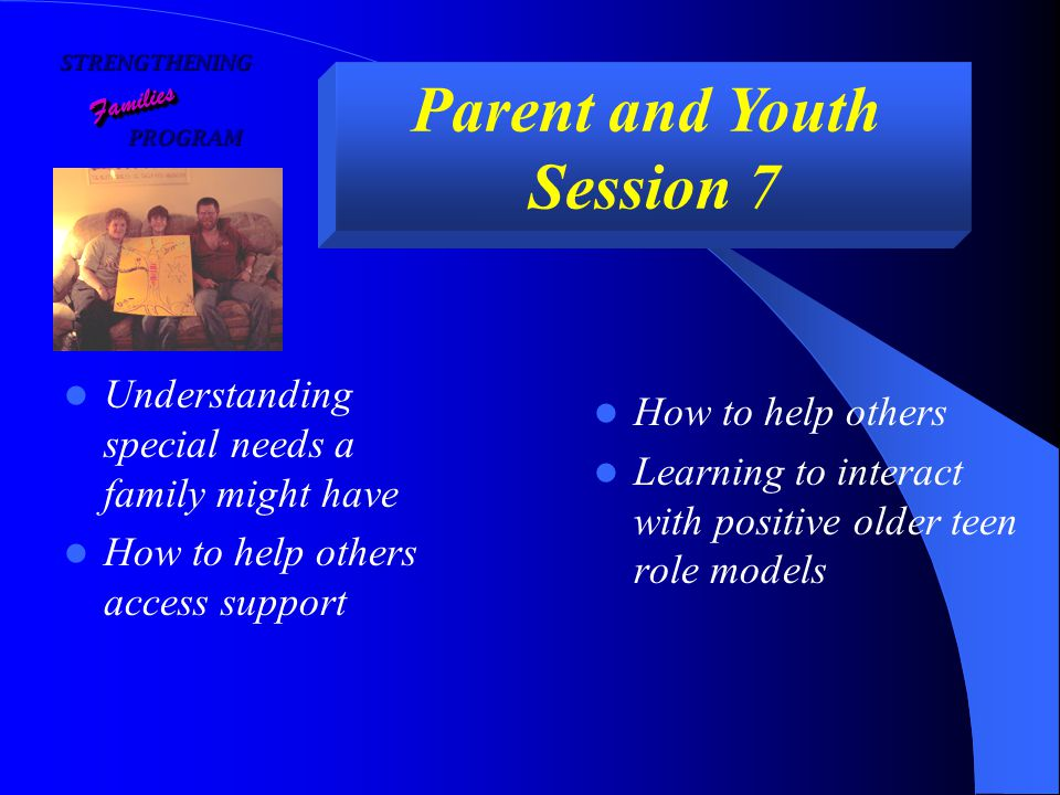 STRENGTHENING PROGRAM PROGRAM FamiliesFamilies Parent and Youth Session 7 Understanding special needs a family might have How to help others access support How to help others Learning to interact with positive older teen role models