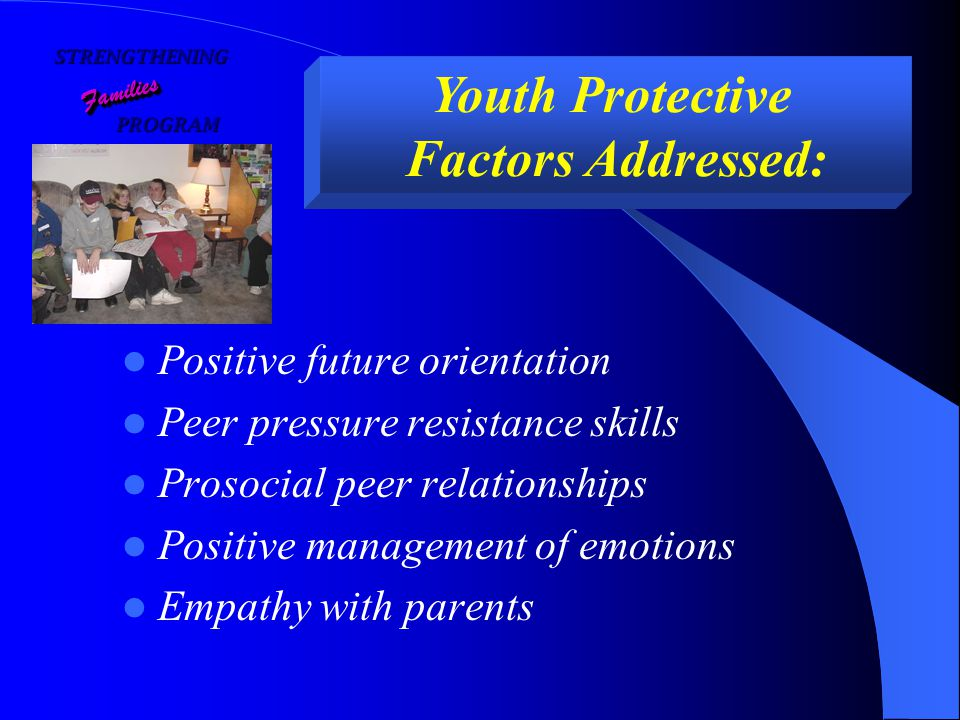 STRENGTHENING PROGRAM PROGRAM FamiliesFamilies Youth Protective Factors Addressed: Positive future orientation Peer pressure resistance skills Prosocial peer relationships Positive management of emotions Empathy with parents