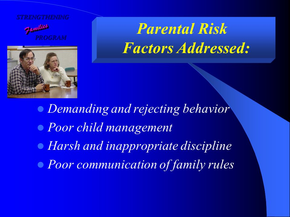 STRENGTHENING PROGRAM PROGRAM FamiliesFamilies Parental Risk Factors Addressed: Demanding and rejecting behavior Poor child management Harsh and inappropriate discipline Poor communication of family rules