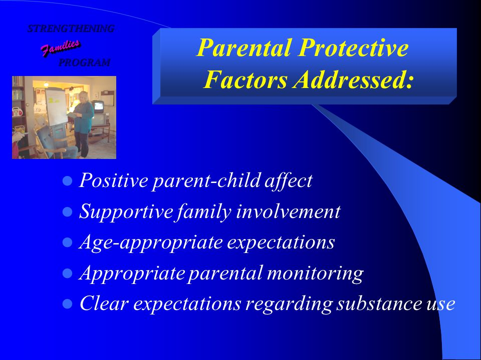 STRENGTHENING PROGRAM PROGRAM FamiliesFamilies Parental Protective Factors Addressed: Positive parent-child affect Supportive family involvement Age-appropriate expectations Appropriate parental monitoring Clear expectations regarding substance use