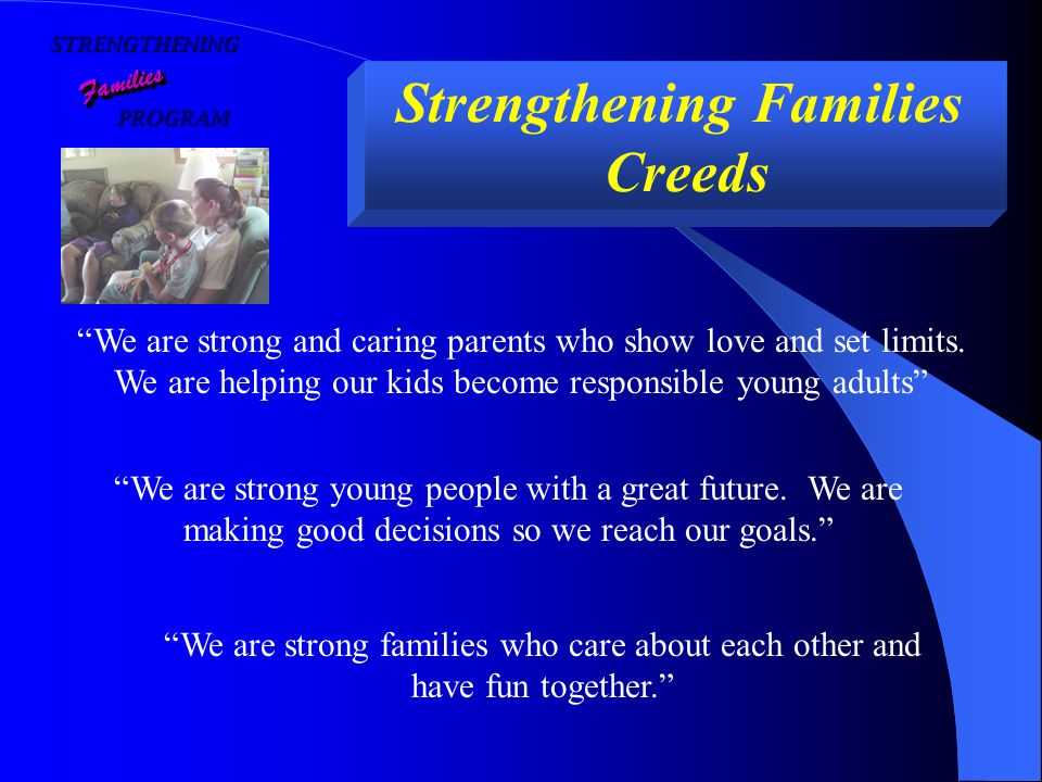 STRENGTHENING PROGRAM PROGRAM FamiliesFamilies Strengthening Families Creeds We are strong and caring parents who show love and set limits.