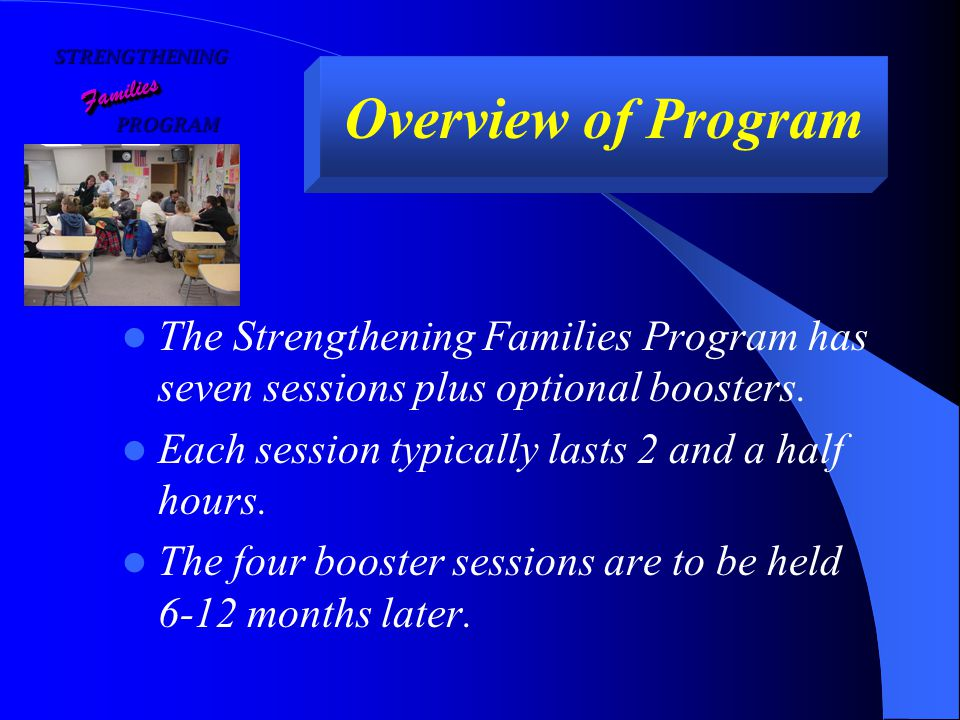 STRENGTHENING FamiliesFamilies Overview of Program The Strengthening Families Program has seven sessions plus optional boosters.