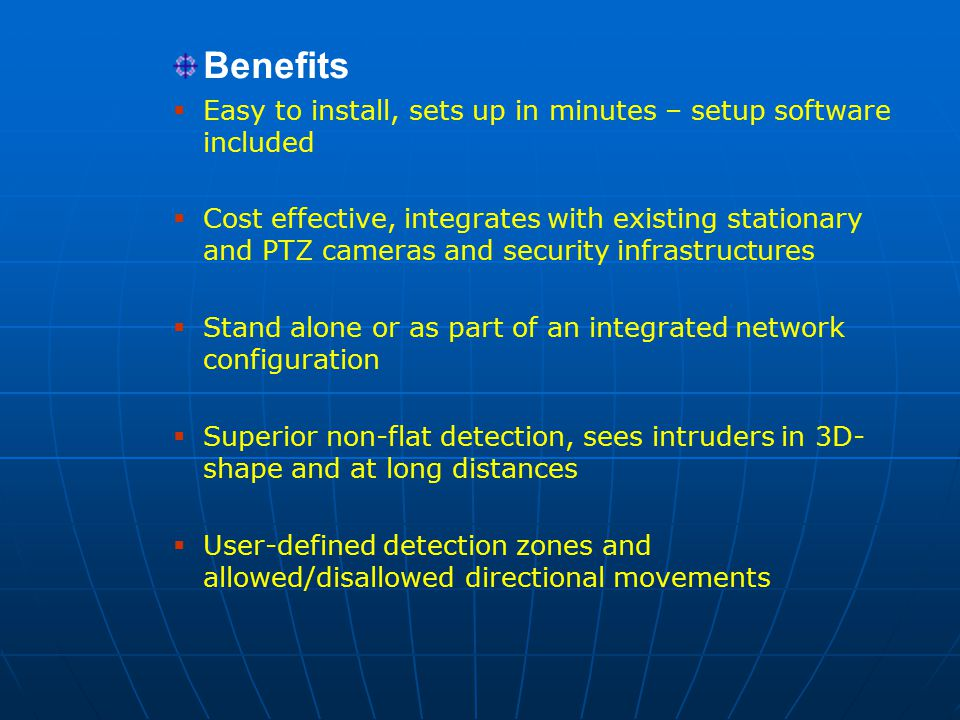 Benefits  Easy to install, sets up in minutes – setup software included  Cost effective, integrates with existing stationary and PTZ cameras and security infrastructures  Stand alone or as part of an integrated network configuration  Superior non-flat detection, sees intruders in 3D- shape and at long distances  User-defined detection zones and allowed/disallowed directional movements TRK - Benefits