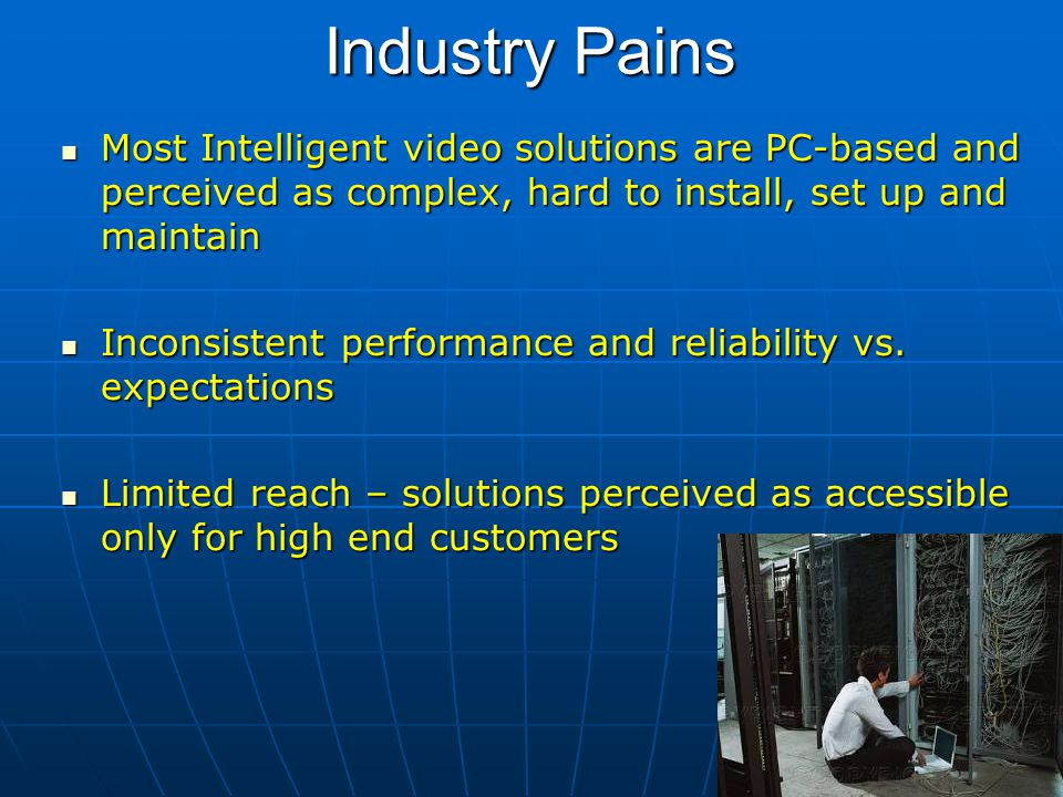 Industry Pains Most Intelligent video solutions are PC-based and perceived as complex, hard to install, set up and maintain Most Intelligent video sol