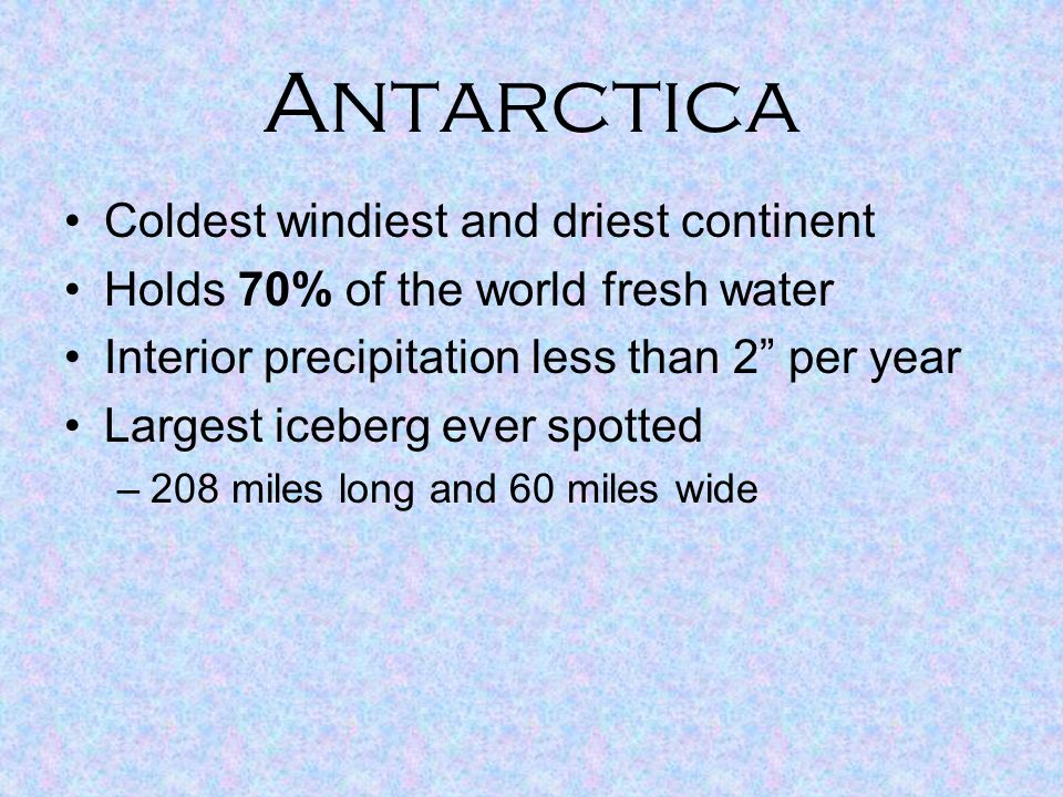 """Antarctica Coldest windiest and driest continent Holds 70% of the world fresh water Interior precipitation less than 2"""" per year Largest iceberg ever"""