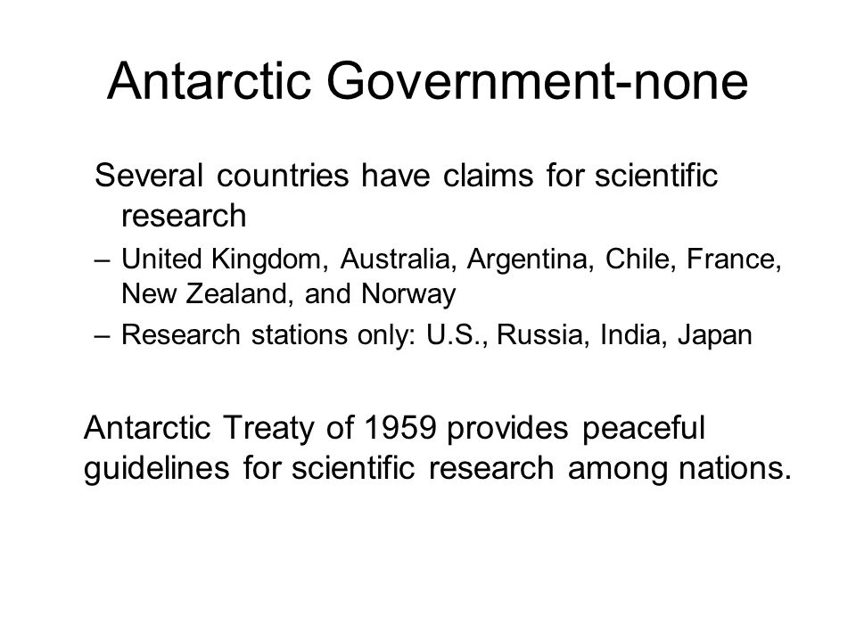 Antarctic Government-none Several countries have claims for scientific research –United Kingdom, Australia, Argentina, Chile, France, New Zealand, and
