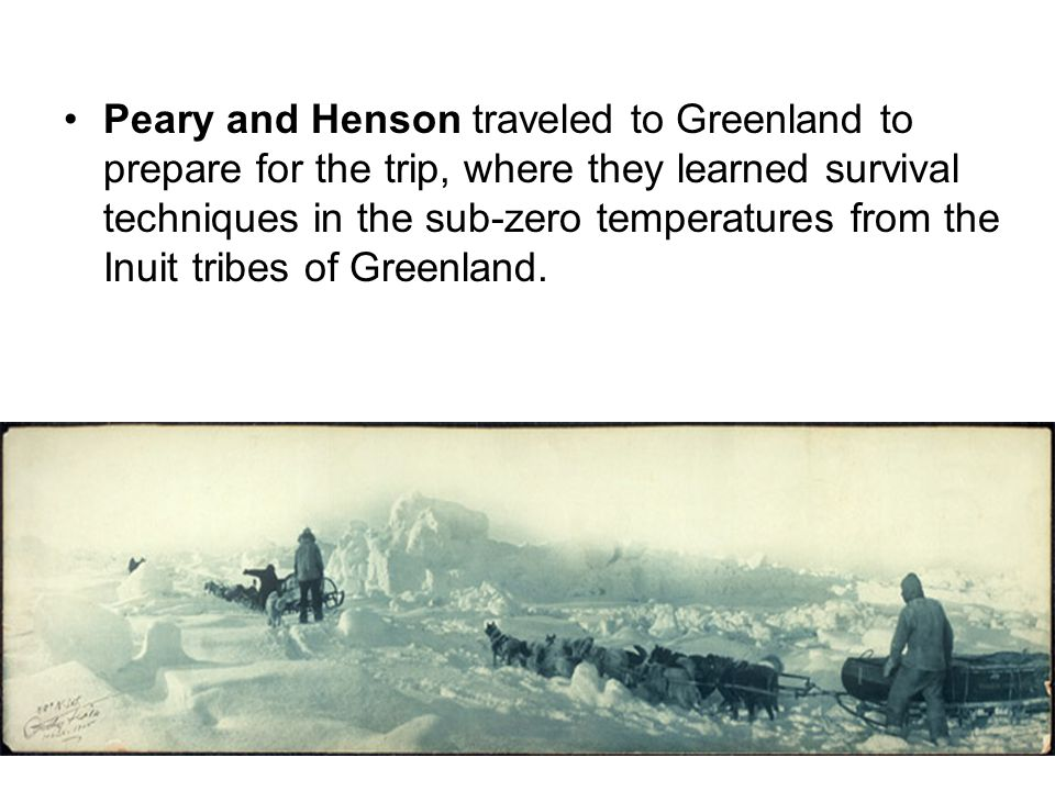 Peary and Henson traveled to Greenland to prepare for the trip, where they learned survival techniques in the sub-zero temperatures from the Inuit tri