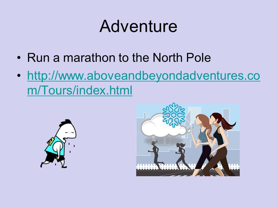 Adventure Run a marathon to the North Pole http://www.aboveandbeyondadventures.co m/Tours/index.htmlhttp://www.aboveandbeyondadventures.co m/Tours/ind