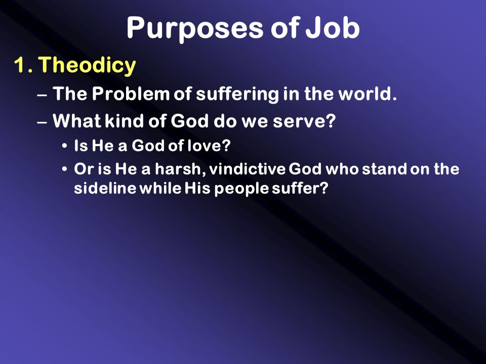 Purposes of Job 1. Theodicy –The Problem of suffering in the world. –What kind of God do we serve? Is He a God of love? Or is He a harsh, vindictive G