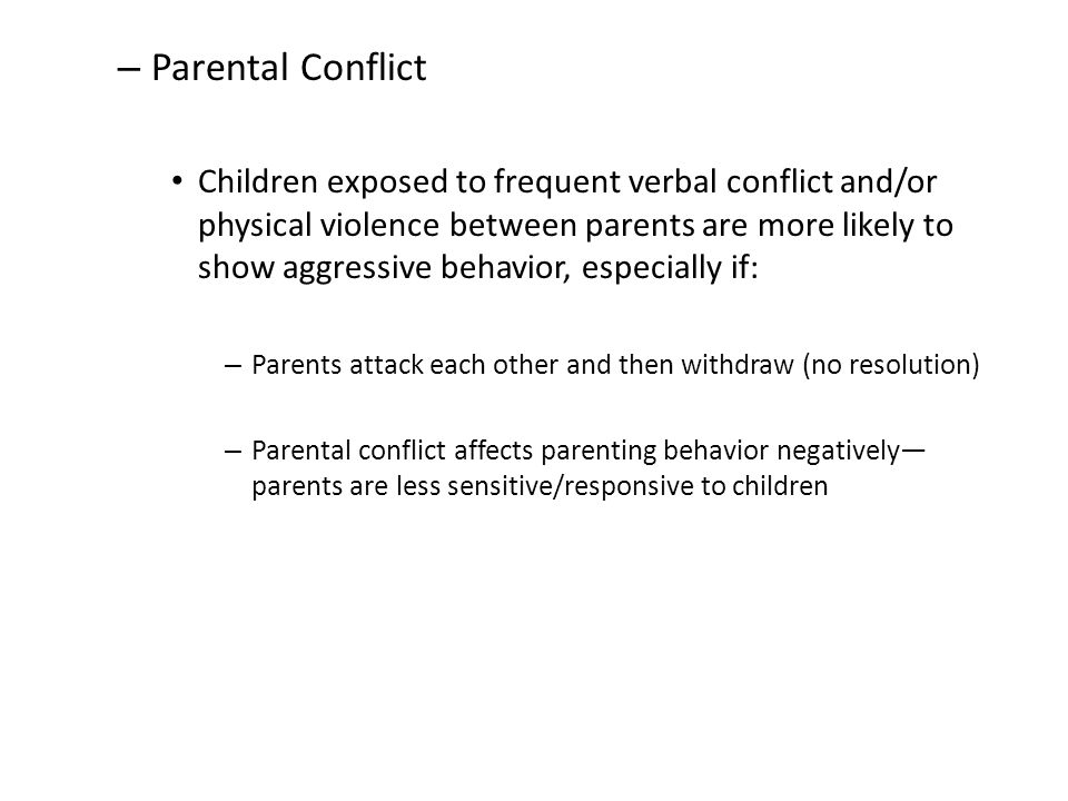 – Parental Conflict Children exposed to frequent verbal conflict and/or physical violence between parents are more likely to show aggressive behavior, especially if: – Parents attack each other and then withdraw (no resolution) – Parental conflict affects parenting behavior negatively— parents are less sensitive/responsive to children
