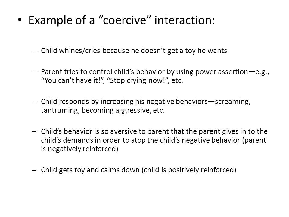 Example of a coercive interaction: – Child whines/cries because he doesn't get a toy he wants – Parent tries to control child's behavior by using power assertion—e.g., You can't have it! , Stop crying now! , etc.