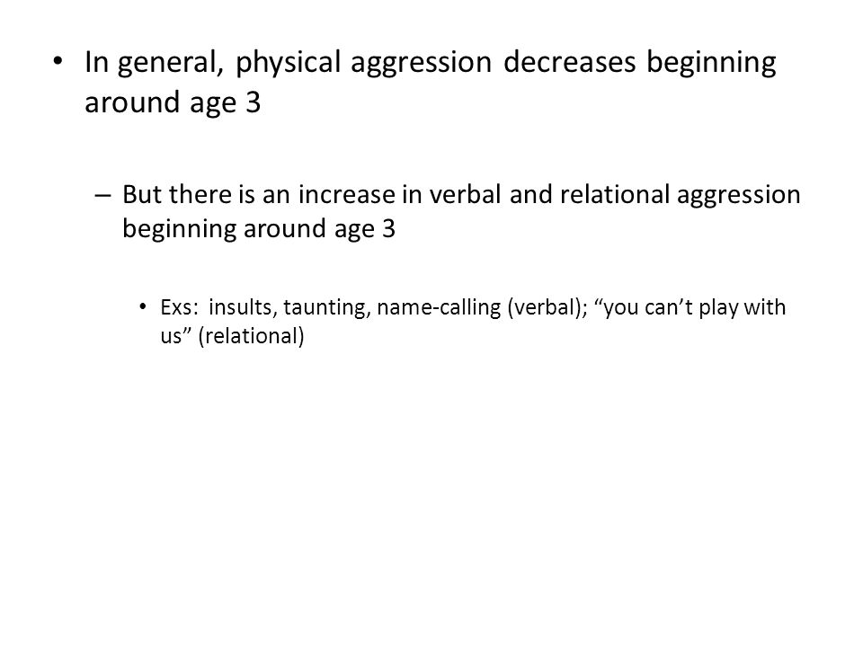 In general, physical aggression decreases beginning around age 3 – But there is an increase in verbal and relational aggression beginning around age 3 Exs: insults, taunting, name-calling (verbal); you can't play with us (relational)