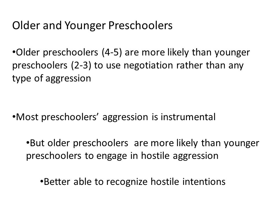 Older and Younger Preschoolers Older preschoolers (4-5) are more likely than younger preschoolers (2-3) to use negotiation rather than any type of aggression Most preschoolers' aggression is instrumental But older preschoolers are more likely than younger preschoolers to engage in hostile aggression Better able to recognize hostile intentions