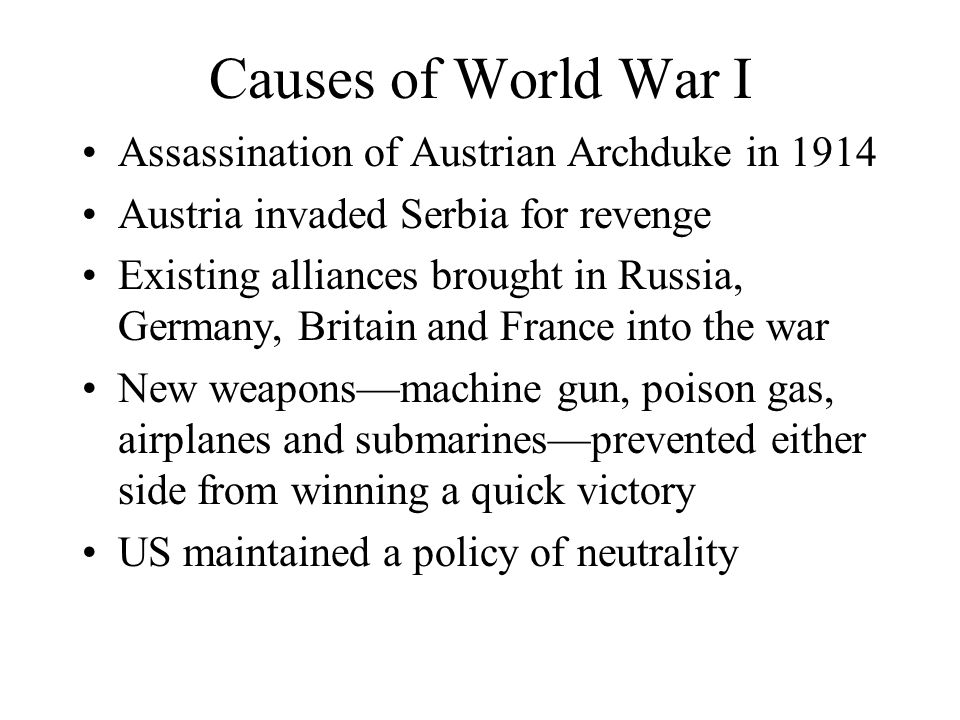 Causes of World War I Assassination of Austrian Archduke in 1914 Austria invaded Serbia for revenge Existing alliances brought in Russia, Germany, Britain and France into the war New weapons—machine gun, poison gas, airplanes and submarines—prevented either side from winning a quick victory US maintained a policy of neutrality
