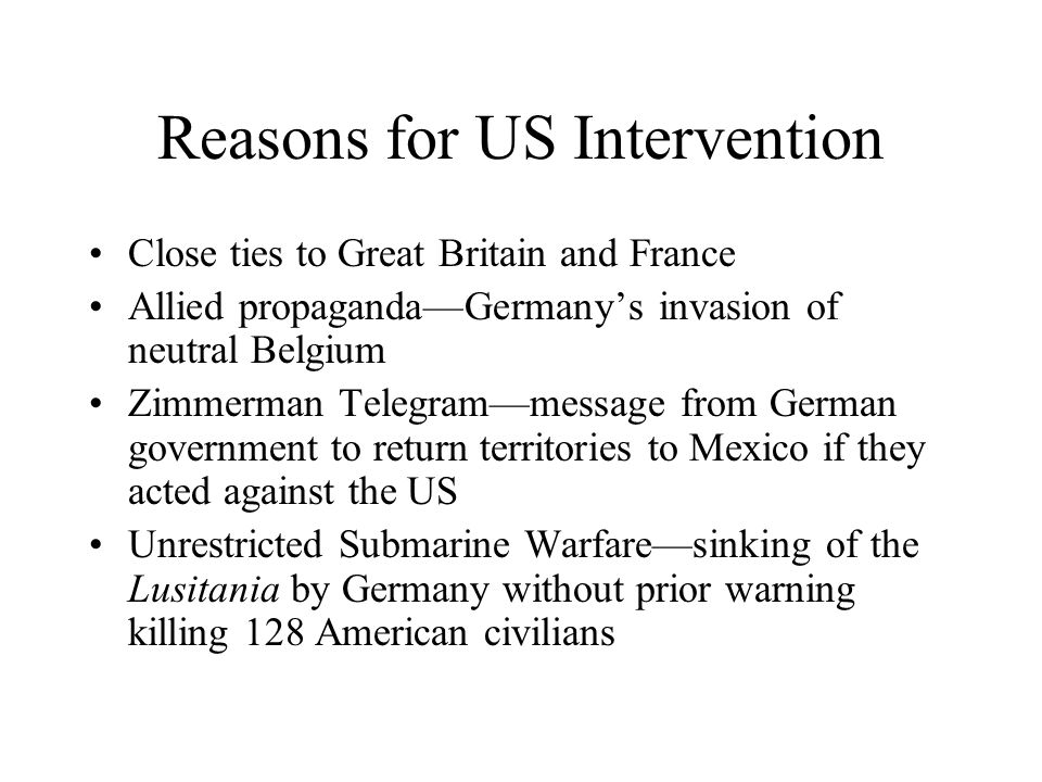 Reasons for US Intervention Close ties to Great Britain and France Allied propaganda—Germany's invasion of neutral Belgium Zimmerman Telegram—message from German government to return territories to Mexico if they acted against the US Unrestricted Submarine Warfare—sinking of the Lusitania by Germany without prior warning killing 128 American civilians