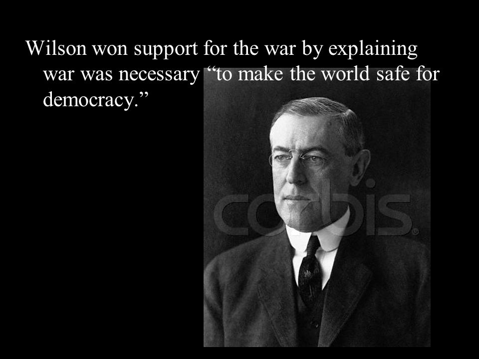 Wilson won support for the war by explaining war was necessary to make the world safe for democracy.