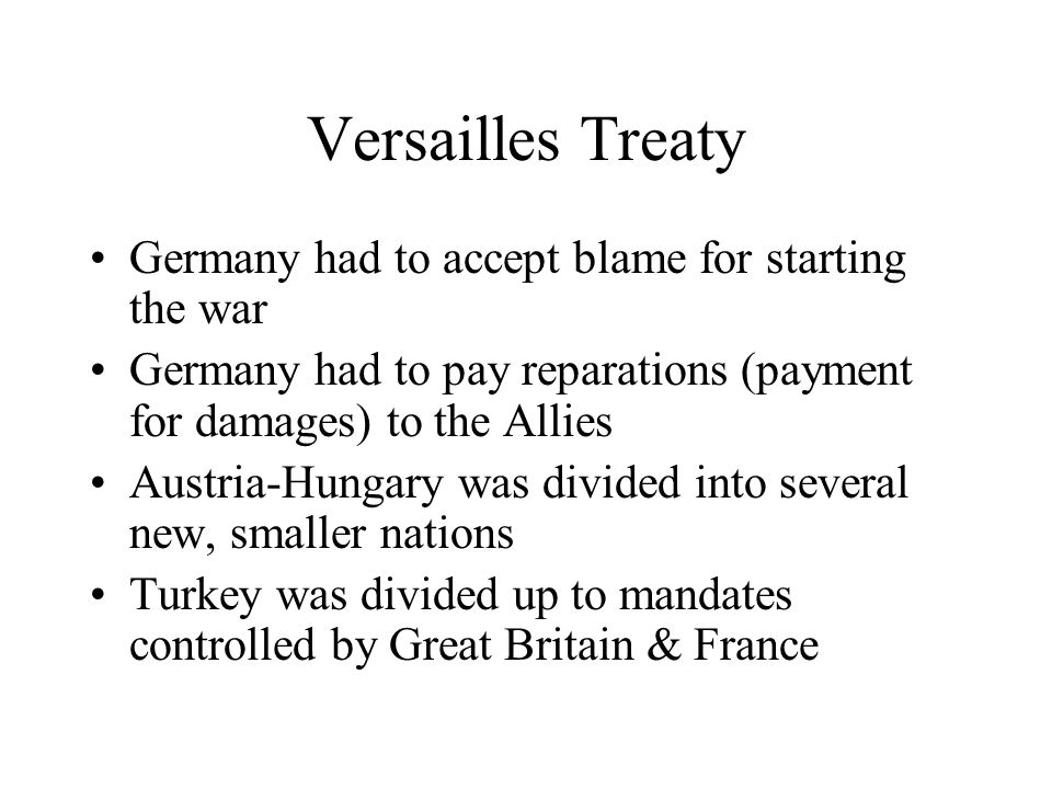Versailles Treaty Germany had to accept blame for starting the war Germany had to pay reparations (payment for damages) to the Allies Austria-Hungary was divided into several new, smaller nations Turkey was divided up to mandates controlled by Great Britain & France