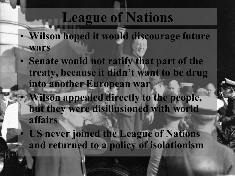 League of Nations Wilson hoped it would discourage future wars Senate would not ratify that part of the treaty, because it didn't want to be drug into another European war Wilson appealed directly to the people, but they were disillusioned with world affairs US never joined the League of Nations and returned to a policy of isolationism