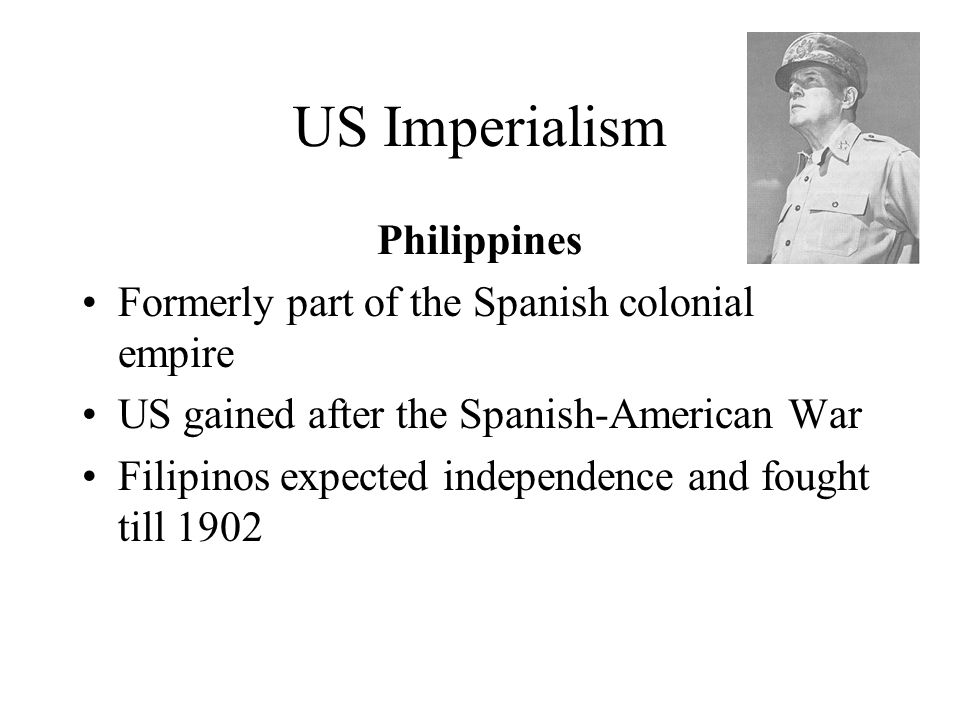 US Imperialism Philippines Formerly part of the Spanish colonial empire US gained after the Spanish-American War Filipinos expected independence and fought till 1902